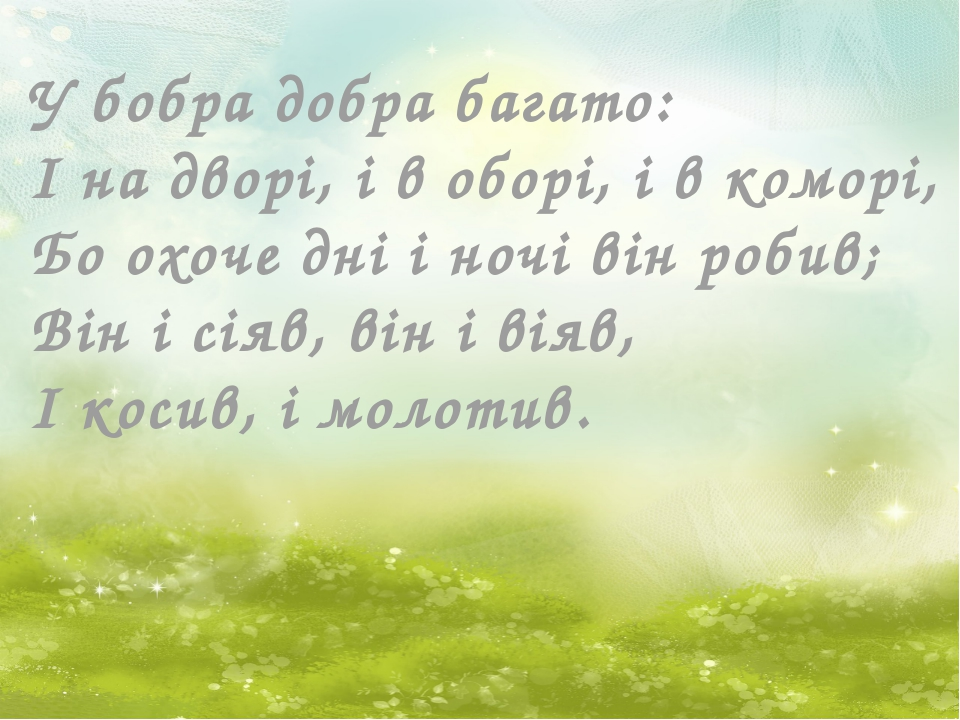 У бобра добра багато: І на дворі, і в оборі, і в коморі, Бо охоче дні і ночі...