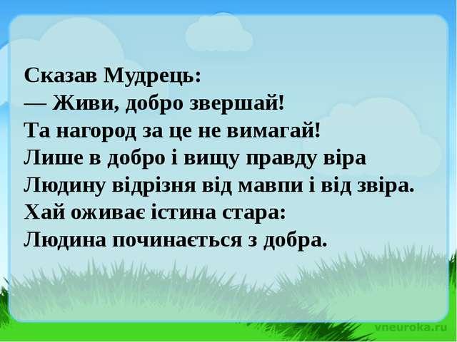 Сказав Мудрець: — Живи, добро звершай! Та нагород за це не вимагай! Лише в до...