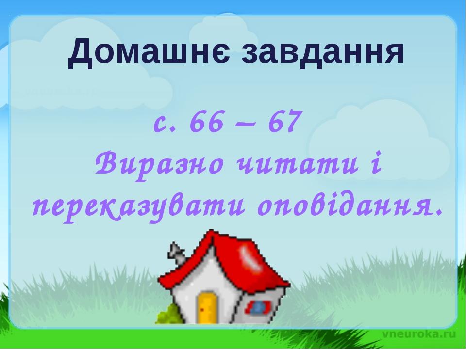 Домашнє завдання с. 66 – 67 Виразно читати і переказувати оповідання.