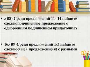 .(В8) Среди предложений 11- 14 найдите сложноподчиненное предложение с одноро