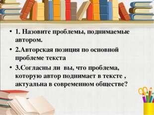 1. Назовите проблемы, поднимаемые автором. 2.Авторская позиция по основной пр