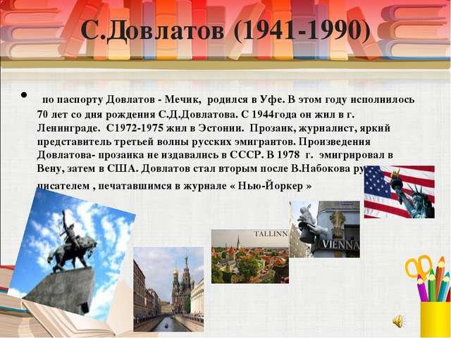 С.Довлатов (1941-1990) по паспорту Довлатов - Мечик, родился в Уфе. В этом го...