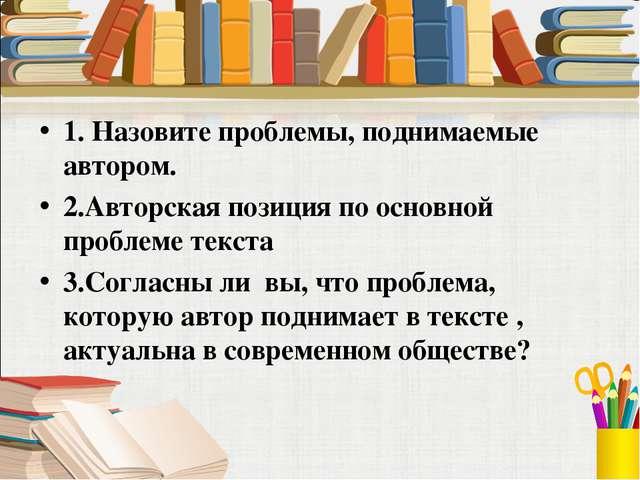 1. Назовите проблемы, поднимаемые автором. 2.Авторская позиция по основной пр...