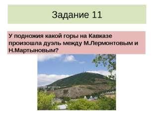 Задание 11 У подножия какой горы на Кавказе произошла дуэль между М.Лермонтов