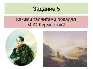 Задание 5 Какими талантами обладал М.Ю.Лермонтов?