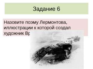Задание 6 Назовите поэму Лермонтова, иллюстрации к которой создал художник Вр
