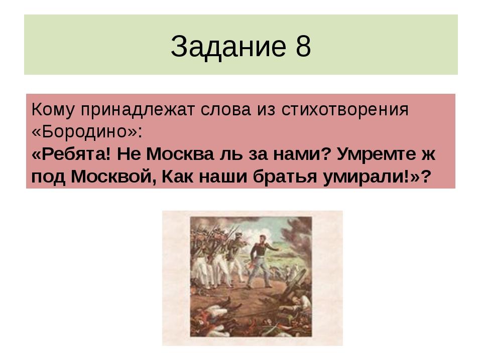 Задание 8 Кому принадлежат слова из стихотворения «Бородино»: «Ребята! Не Мос...