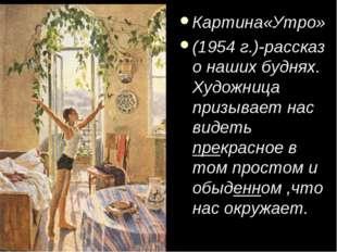 Картина«Утро» (1954 г.)-рассказ о наших буднях. Художница призывает нас видет