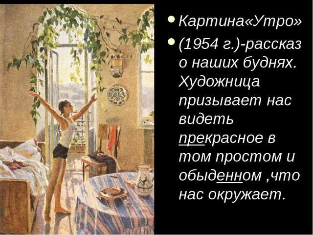 Картина«Утро» (1954 г.)-рассказ о наших буднях. Художница призывает нас видет...