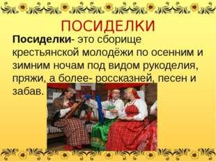 ПОСИДЕЛКИ Посиделки- это сборище крестьянской молодёжи по осенним и зимним но