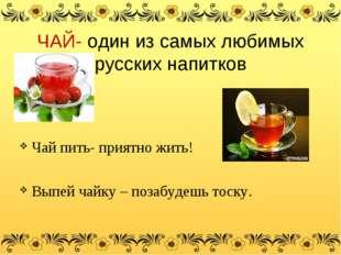 ЧАЙ- один из самых любимых русских напитков Чай пить- приятно жить! Выпей ча