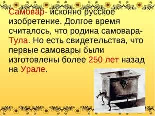 Самовар- исконно русское изобретение. Долгое время считалось, что родина само