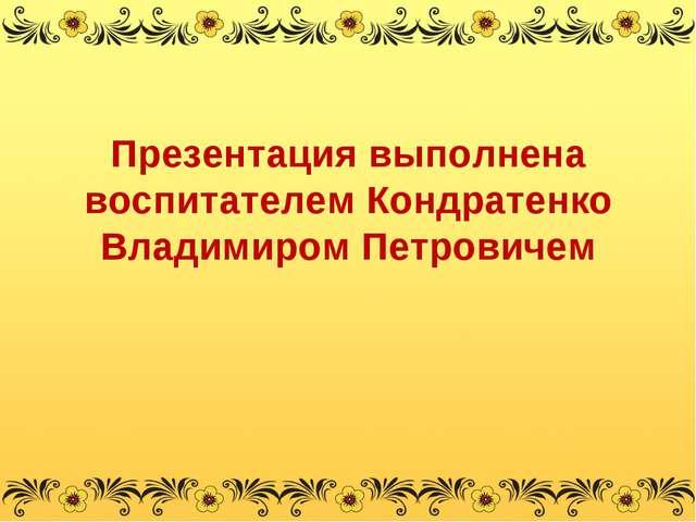 Презентация выполнена воспитателем Кондратенко Владимиром Петровичем