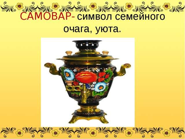 САМОВАР- символ семейного очага, уюта.