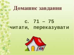Домашнє завдання с. 71 – 75 читати, переказувати