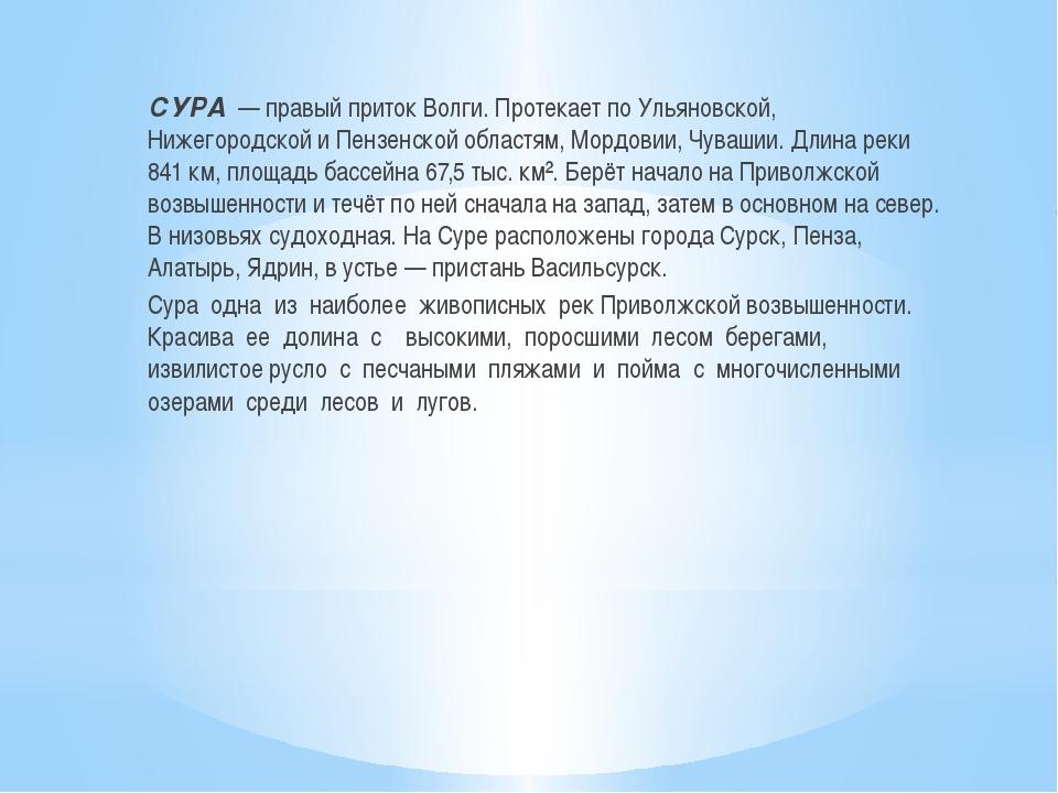 СУРА— правый приток Волги. Протекает по Ульяновской, Нижегородской и Пензе...