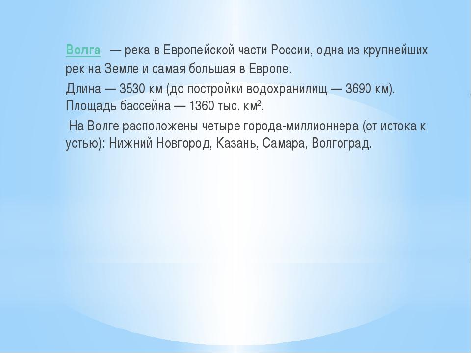 Во́лга— река в Европейской части России, одна из крупнейших рек на Земле и...