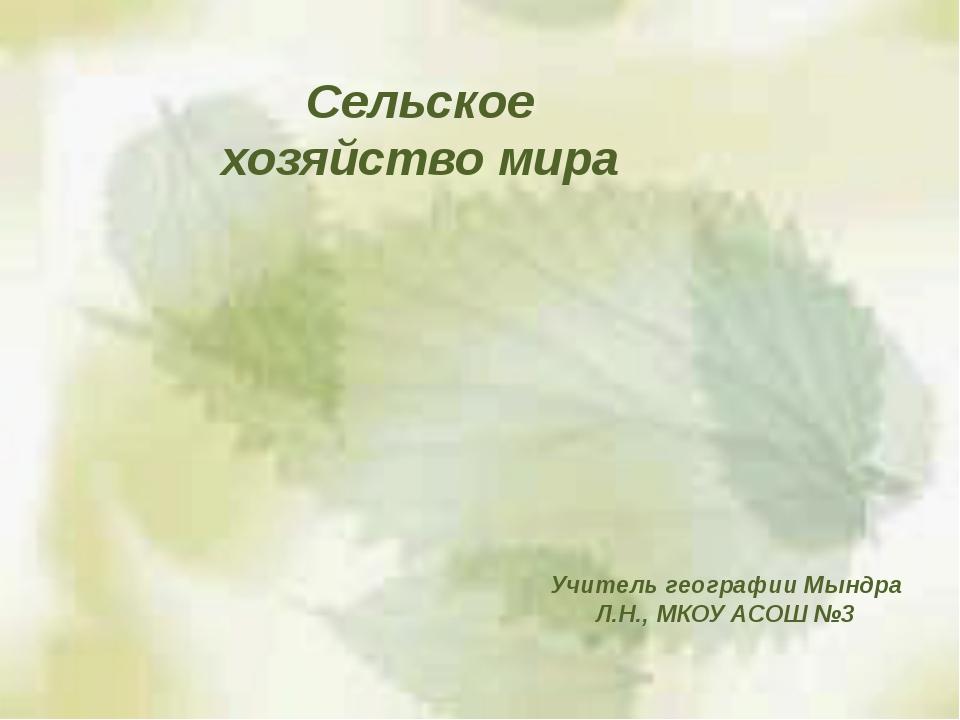 Сельское хозяйство мира Учитель географии Мындра Л.Н., МКОУ АСОШ №3