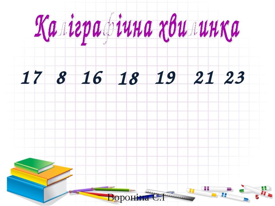 17 8 16 18 19 21 23 * Вороніна Є.І Вороніна Є.І
