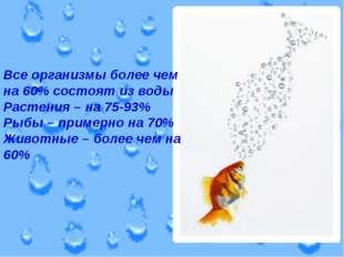 Все организмы более чем на 60% состоят из воды Растения – на 75-93% Рыбы – пр