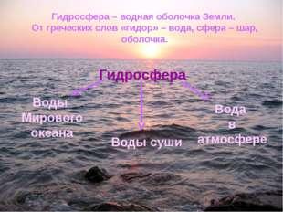 Гидросфера – водная оболочка Земли. От греческих слов «гидор» – вода, сфера –