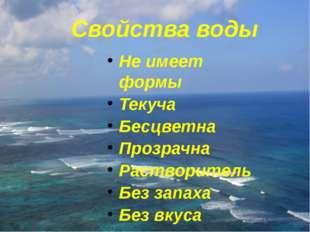 Свойства воды Не имеет формы Текуча Бесцветна Прозрачна Растворитель Без зап