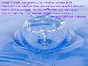«Вода! У тебя нет ни вкуса, ни цвета, ни запаха, тебя невозможно описать, тоб