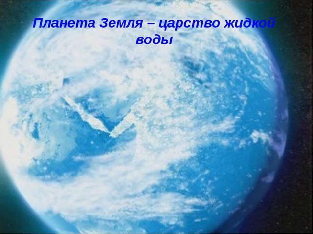 Планета Земля – царство жидкой воды