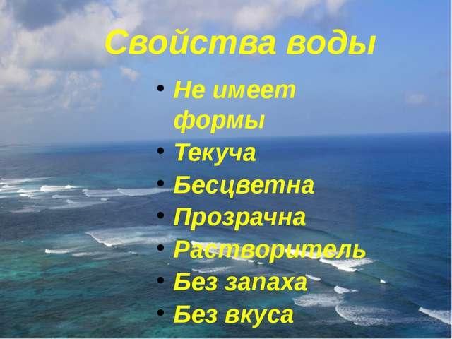 Свойства воды Не имеет формы Текуча Бесцветна Прозрачна Растворитель Без зап...