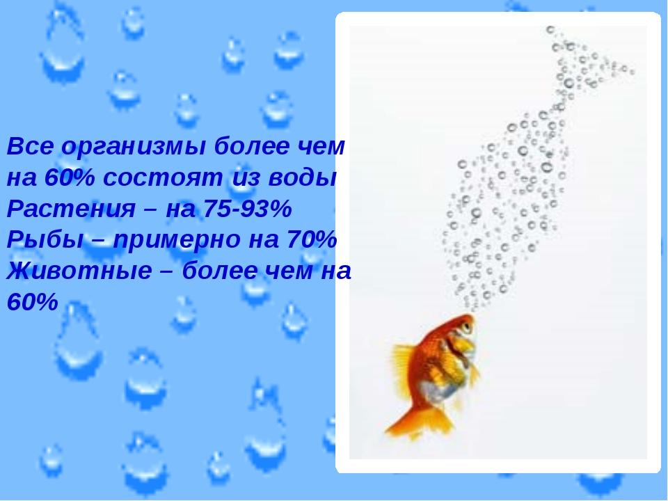 Все организмы более чем на 60% состоят из воды Растения – на 75-93% Рыбы – пр...