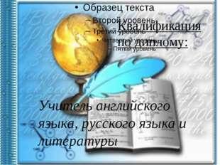 Квалификация по диплому: Учитель английского языка, русского языка и литерат