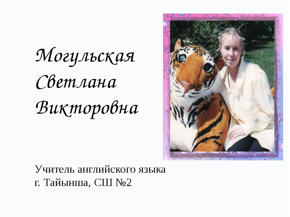 Могульская Светлана Викторовна Учитель английского языка г. Тайынша, СШ №2