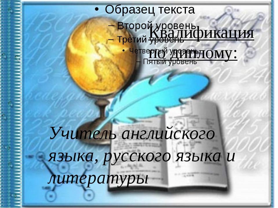 Квалификация по диплому: Учитель английского языка, русского языка и литерат...