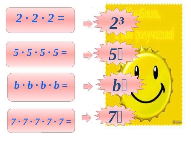 2 ∙ 2 ∙ 2 = 2³ 5 ∙ 5 ∙ 5 ∙ 5 = b ∙ b ∙ b ∙ b = 7 ∙ 7 ∙ 7 ∙ 7 ∙ 7 = 5⁴ 7⁵ b⁴
