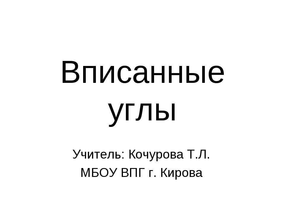 Вписанные углы Учитель: Кочурова Т.Л. МБОУ ВПГ г. Кирова