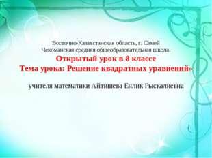 Восточно-Казахстанская область, г. Семей Чекоманская средняя общеобразователь