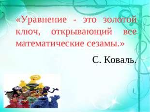 «Уравнение - это золотой ключ, открывающий все математические сезамы.» С. Ко
