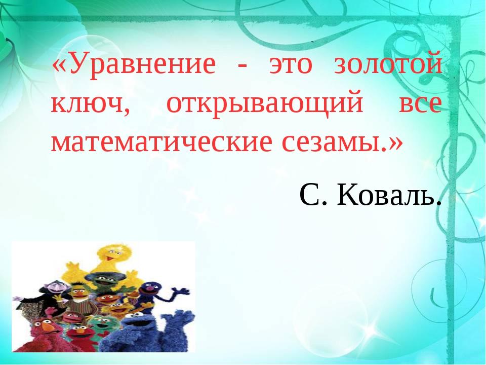 «Уравнение - это золотой ключ, открывающий все математические сезамы.» С. Ко...