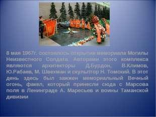 8 мая 1967г. состоялось открытие мемориала Могилы Неизвестного Солдата. Автор