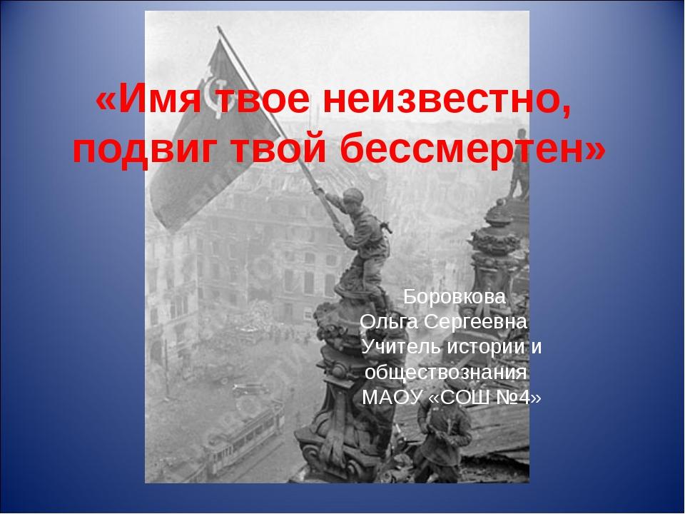 «Имя твое неизвестно, подвиг твой бессмертен» Боровкова Ольга Сергеевна Учите...