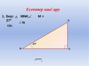 1. Бер: MNK, М = 37 т/к: N N=53  Есептер шығару М