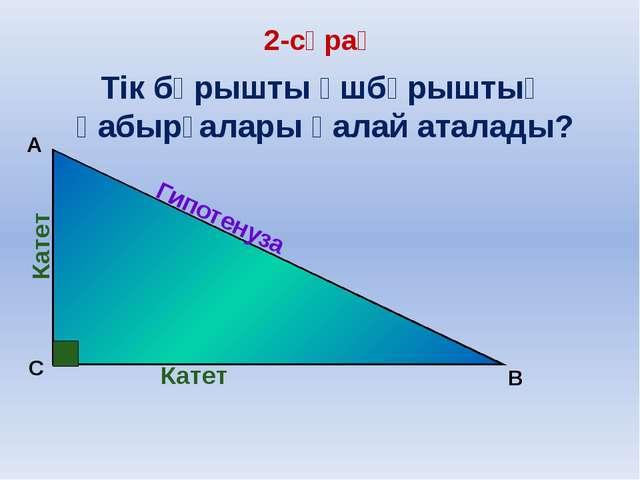 C B А Гипотенуза Катет Катет Тік бұрышты үшбұрыштың қабырғалары қалай аталад...