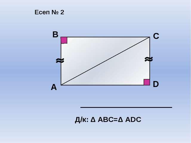 А В С D Д/к: Δ АВС=Δ АDС Есеп № 2