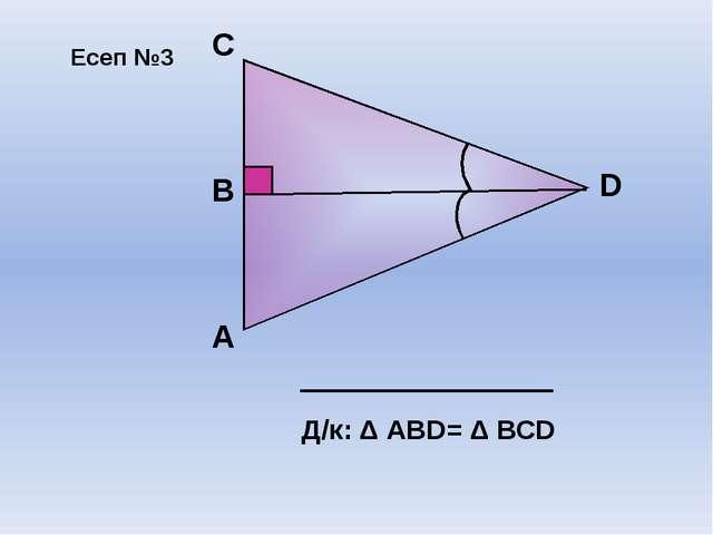 А D В C Д/к: Δ АВD= Δ ВСD Есеп №3