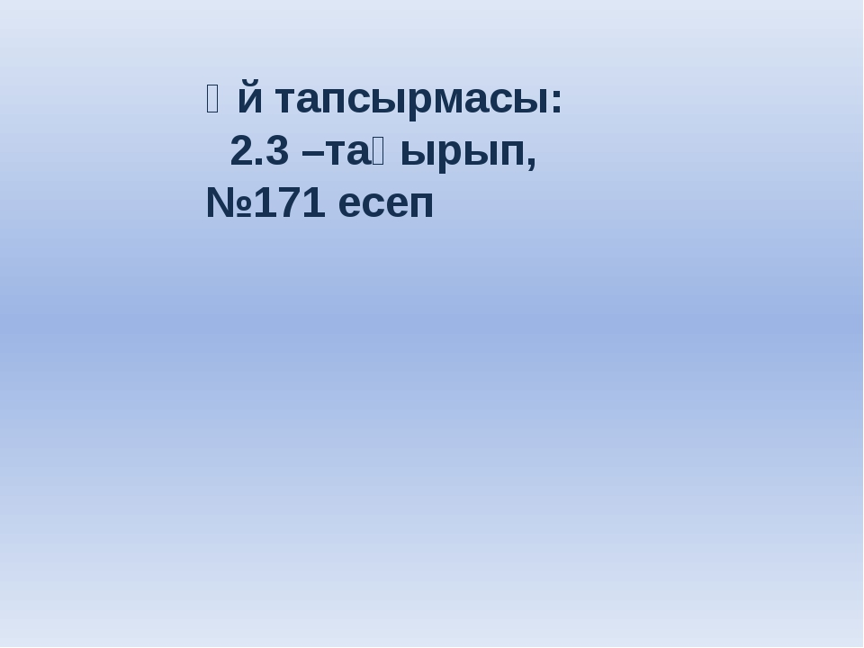 Үй тапсырмасы: 2.3 –тақырып,№171 есеп