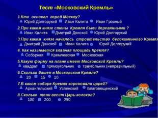 Тест «Московский Кремль» 1.Кто основал город Москву? Юрий Долгорукий Иван Кал