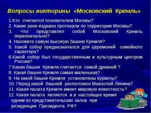 Вопросы викторины «Московский Кремль» 1.Кто считается основателем Москвы? 2.