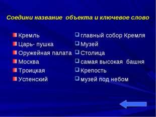 Соедини название объекта и ключевое слово Кремль Царь- пушка Оружейная палата