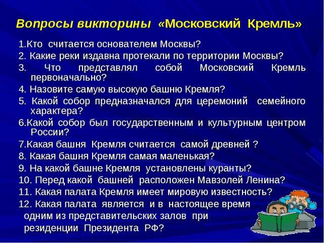 Вопросы викторины «Московский Кремль» 1.Кто считается основателем Москвы? 2....