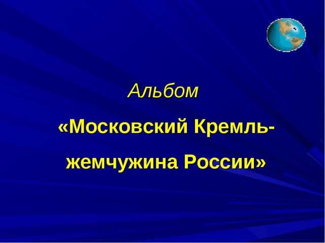 Альбом «Московский Кремль-жемчужина России»